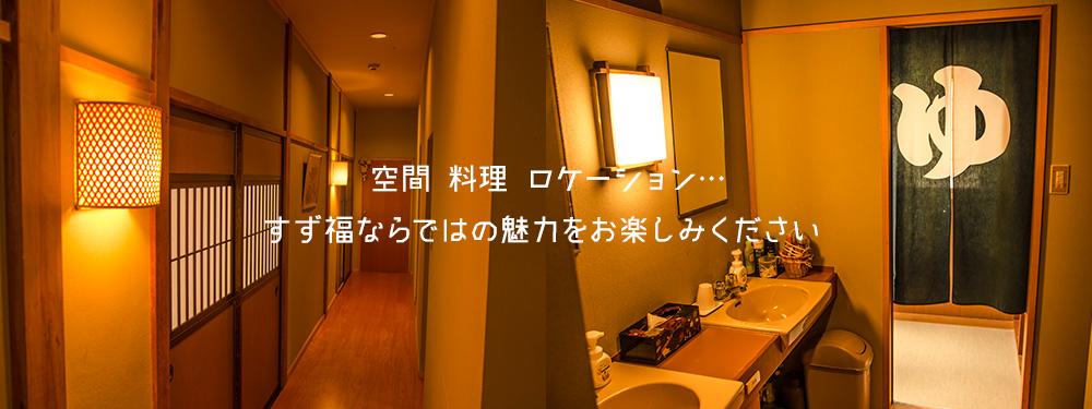 空間、料理、ロケーション… すず福ならではの魅力をお楽しみください。